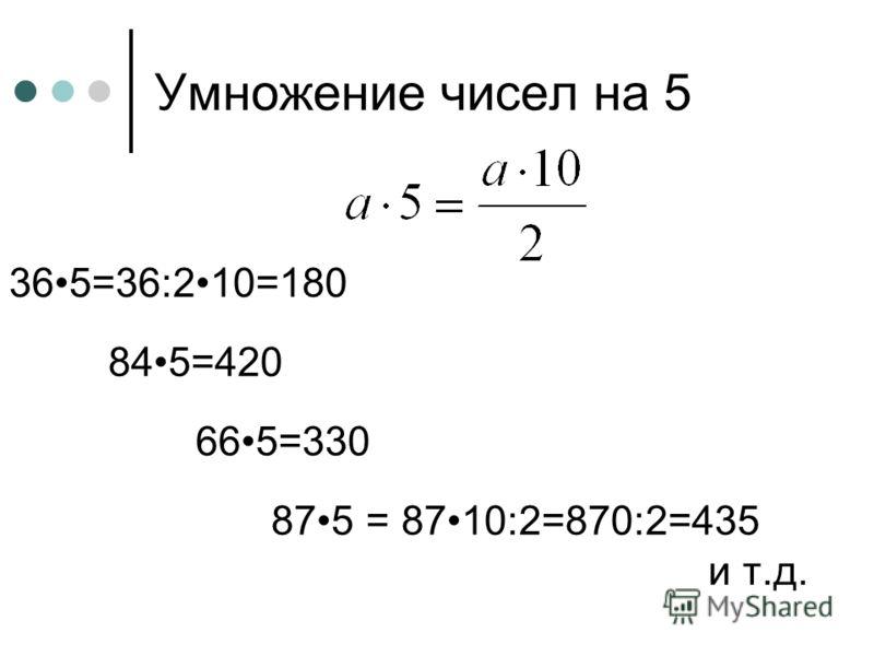 Умножение чисел на 5 365=36:210=180 845=420 665=330 875 = 8710:2=870:2=435 и т.д.