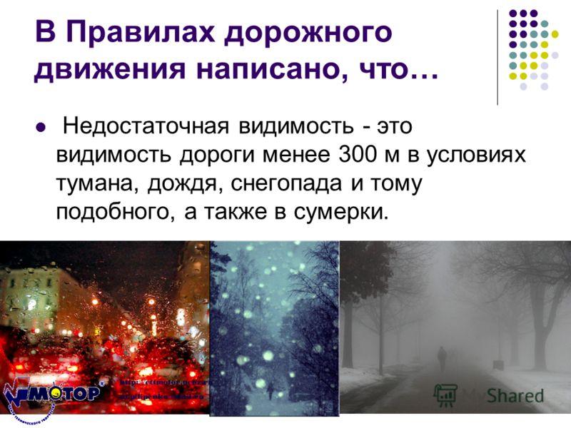 В Правилах дорожного движения написано, что… Недостаточная видимость - это видимость дороги менее 300 м в условиях тумана, дождя, снегопада и тому подобного, а также в сумерки.