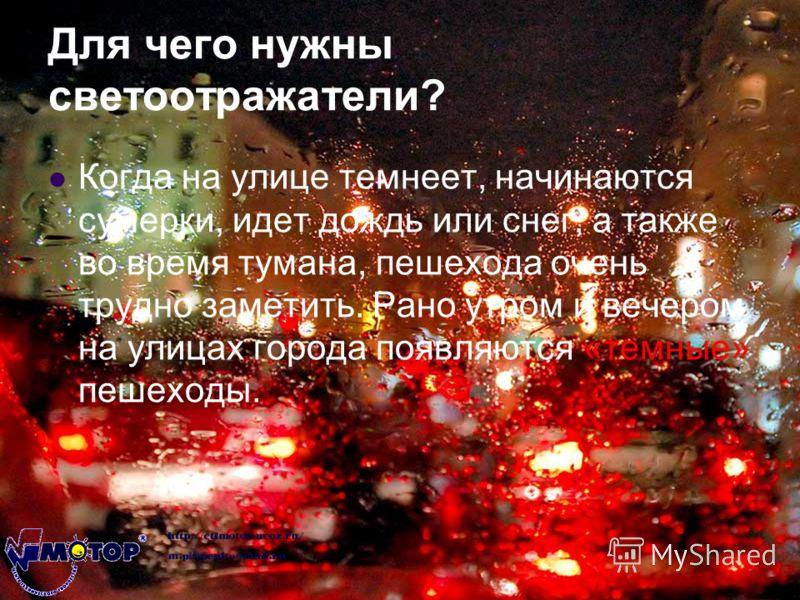 Для чего нужны светоотражатели? Когда на улице темнеет, начинаются сумерки, идет дождь или снег, а также во время тумана, пешехода очень трудно заметить. Рано утром и вечером на улицах города появляются «темные» пешеходы.