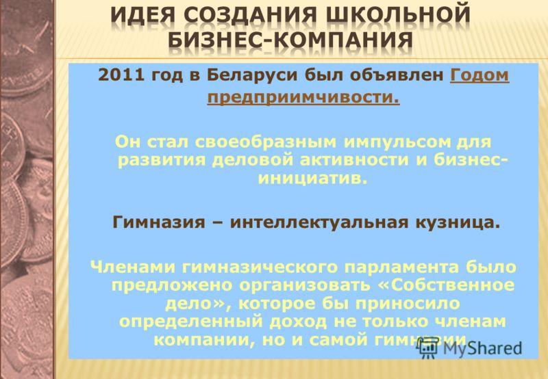 2011 год в Беларуси был объявлен Годом предприимчивости. Он стал своеобразным импульсом для развития деловой активности и бизнес- инициатив. Гимназия – интеллектуальная кузница. Членами гимназического парламента было предложено организовать «Собствен