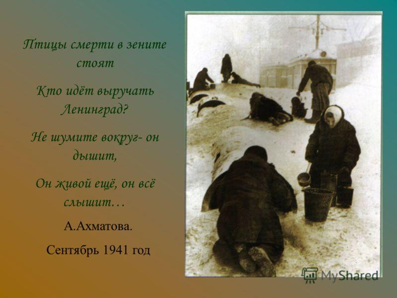 Птицы смерти в зените стоят Кто идёт выручать Ленинград? Не шумите вокруг- он дышит, Он живой ещё, он всё слышит… А.Ахматова. Сентябрь 1941 год