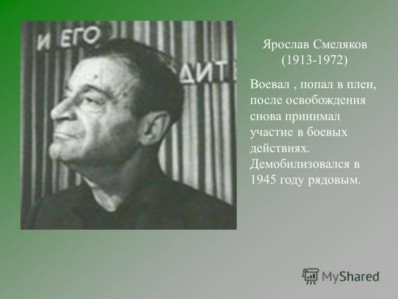 Ярослав Смеляков (1913-1972) Воевал, попал в плен, после освобождения снова принимал участие в боевых действиях. Демобилизовался в 1945 году рядовым.