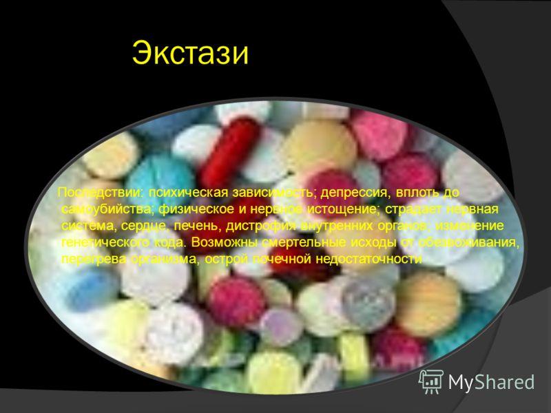 Экстази Последствии: психическая зависимость; депрессия, вплоть до самоубийства; физическое и нервное истощение; страдает нервная система, сердце, печень, дистрофия внутренних органов; изменение генетического кода. Возможны смертельные исходы от обез
