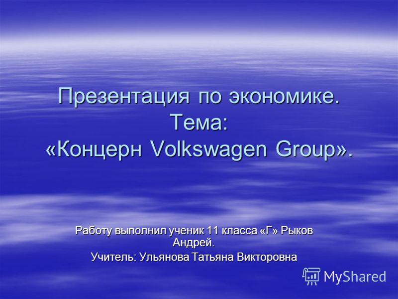 Презентация по экономике. Тема: «Концерн Volkswagen Group». Работу выполнил ученик 11 класса «Г» Рыков Андрей. Учитель: Ульянова Татьяна Викторовна