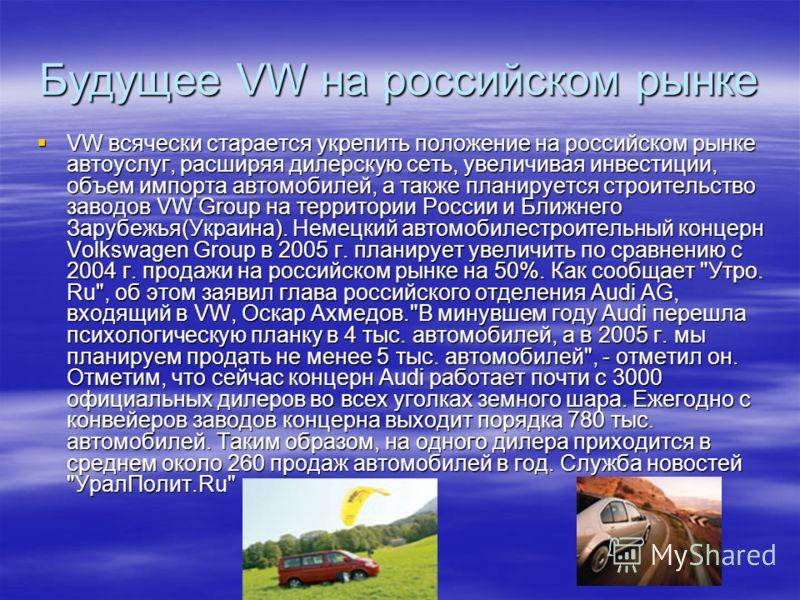 Будущее VW на российском рынке VW всячески старается укрепить положение на российском рынке автоуслуг, расширяя дилерскую сеть, увеличивая инвестиции, объем импорта автомобилей, а также планируется строительство заводов VW Group на территории России
