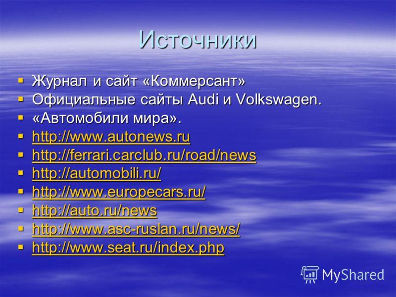 Источники Журнал и сайт «Коммерсант» Журнал и сайт «Коммерсант» Официальные сайты Audi и Volkswagen. Официальные сайты Audi и Volkswagen. «Автомобили мира». «Автомобили мира». http://www.autonews.ru http://www.autonews.ru http://www.autonews.ru http: