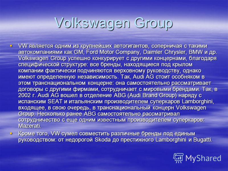 Volkswagen Group VW является одним из крупнейших автогигантов, соперничая с такими автокомпаниями как GM, Ford Motor Company, Daimler Chrysler, BMW и др. Volkswagen Group успешно конкурирует с другими концернами, благодаря специфической структуре: вс