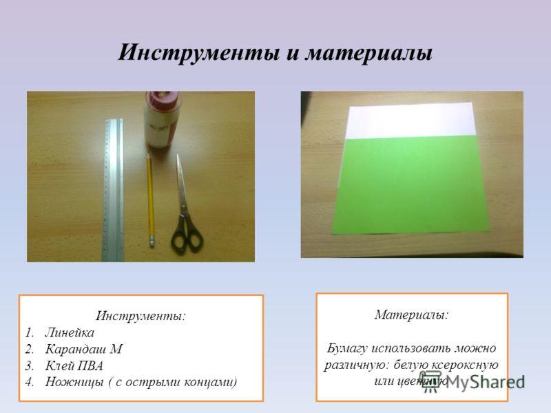 Инструменты и материалы Материалы: Бумагу использовать можно различную: белую ксероксную или цветную Инструменты: 1.Линейка 2.Карандаш М 3.Клей ПВА 4.Ножницы ( с острыми концами)