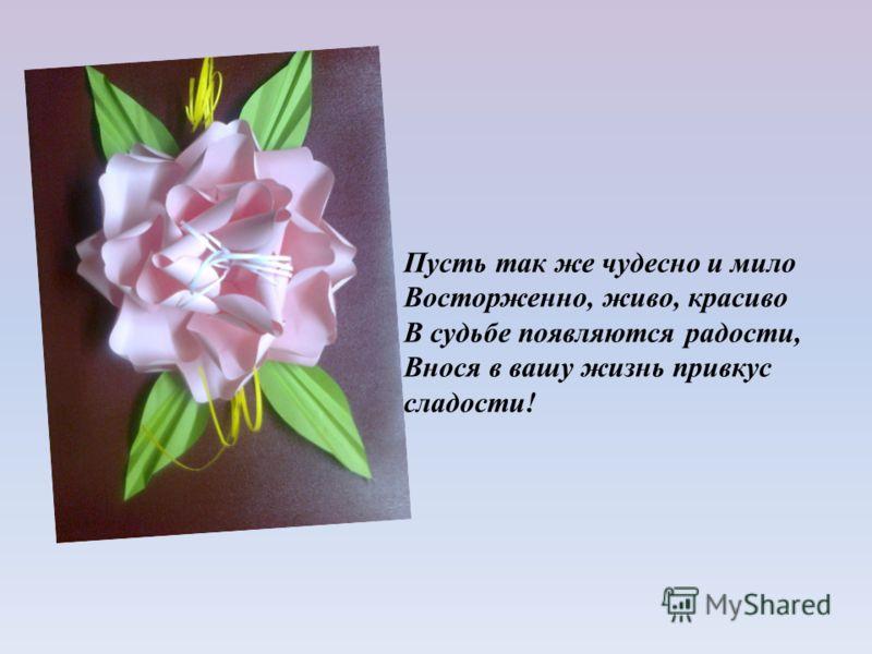 Пусть так же чудесно и мило Восторженно, живо, красиво В судьбе появляются радости, Внося в вашу жизнь привкус сладости!
