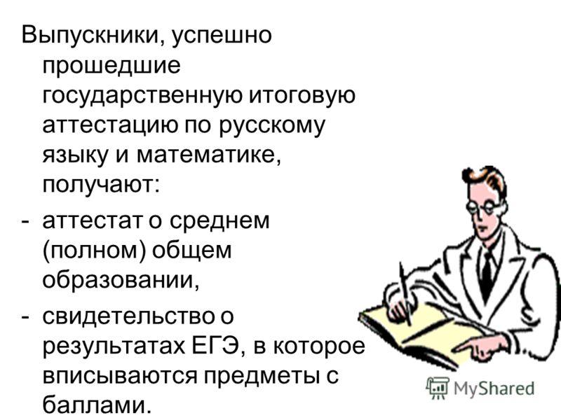 Выпускники, успешно прошедшие государственную итоговую аттестацию по русскому языку и математике, получают: -а-аттестат о среднем (полном) общем образовании, -с-свидетельство о результатах ЕГЭ, в которое вписываются предметы с баллами.