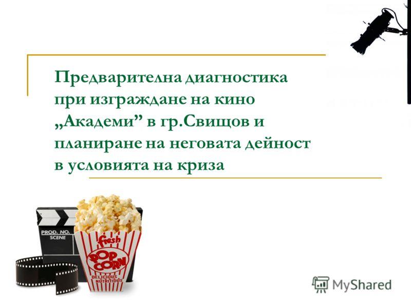 Предварителна диагностика при изграждане на кино Академи в гр.Свищов и планиране на неговата дейност в условията на криза