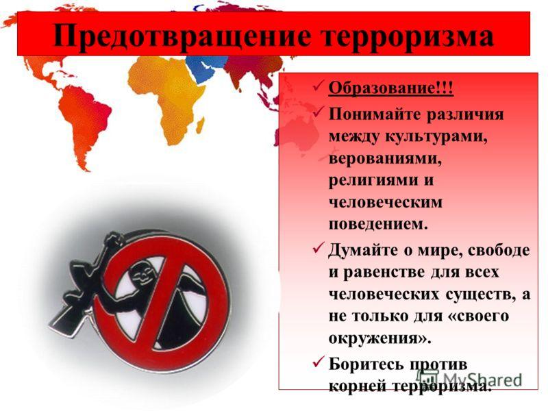 Предотвращение терроризма Образование!!! Понимайте различия между культурами, верованиями, религиями и человеческим поведением. Думайте о мире, свободе и равенстве для всех человеческих существ, а не только для «своего окружения». Боритесь против кор