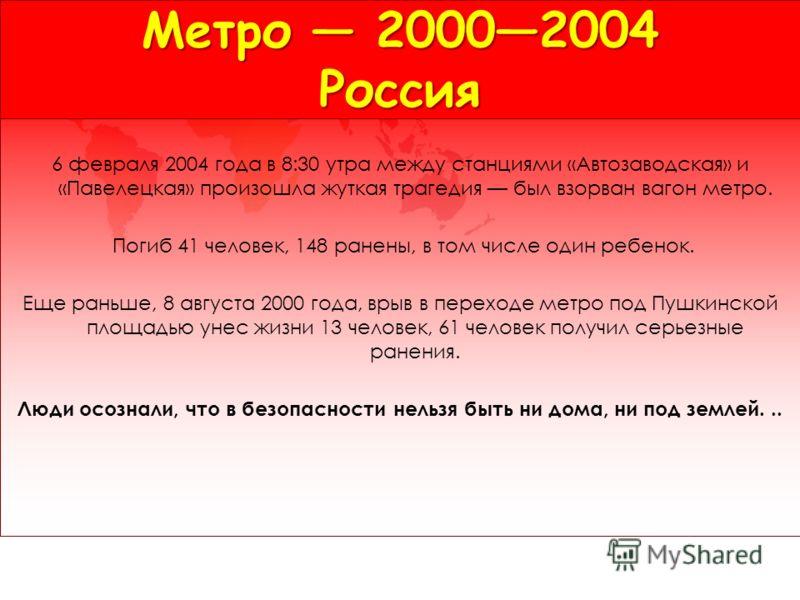 Метро 20002004 Россия 6 февраля 2004 года в 8:30 утра между станциями «Автозаводская» и «Павелецкая» произошла жуткая трагедия был взорван вагон метро. Погиб 41 человек, 148 ранены, в том числе один ребенок. Еще раньше, 8 августа 2000 года, врыв в пе