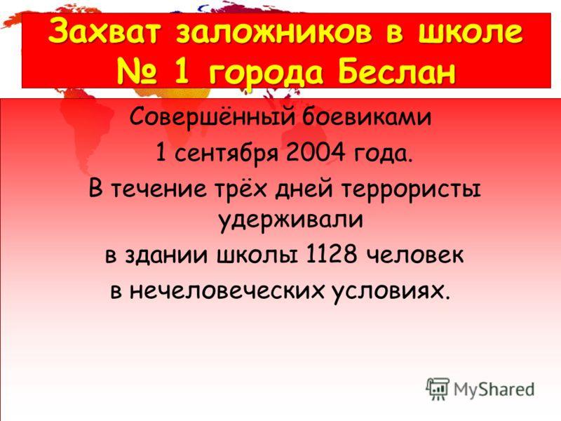 Захват заложников в школе 1 города Беслан Совершённый боевиками 1 сентября 2004 года. В течение трёх дней террористы удерживали в здании школы 1128 человек в нечеловеческих условиях.