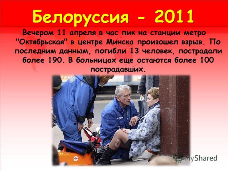 Белоруссия - 2011 Вечером 11 апреля в час пик на станции метро Октябрьская в центре Минска произошел взрыв. По последним данным, погибли 13 человек, пострадали более 190. В больницах еще остаются более 100 пострадавших.
