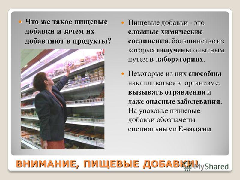 ВНИМАНИЕ, ПИЩЕВЫЕ ДОБАВКИ! Что же такое пищевые добавки и зачем их добавляют в продукты? Что же такое пищевые добавки и зачем их добавляют в продукты? Пищевые добавки - это сложные химические соединения, большинство из которых получены опытным путем