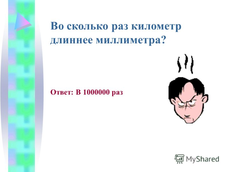 Во сколько раз километр длиннее миллиметра? Ответ: В 1000000 раз