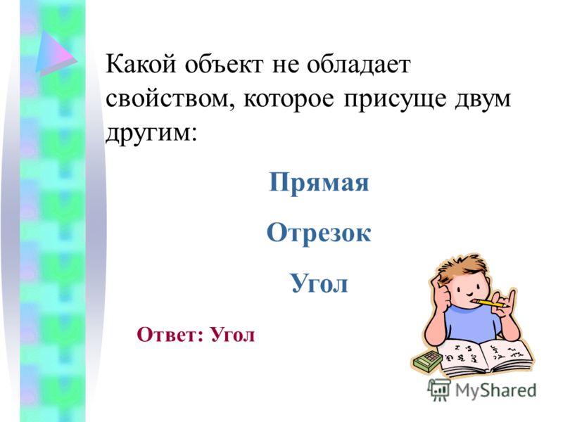 Какой объект не обладает свойством, которое присуще двум другим: Прямая Отрезок Угол Ответ: Угол