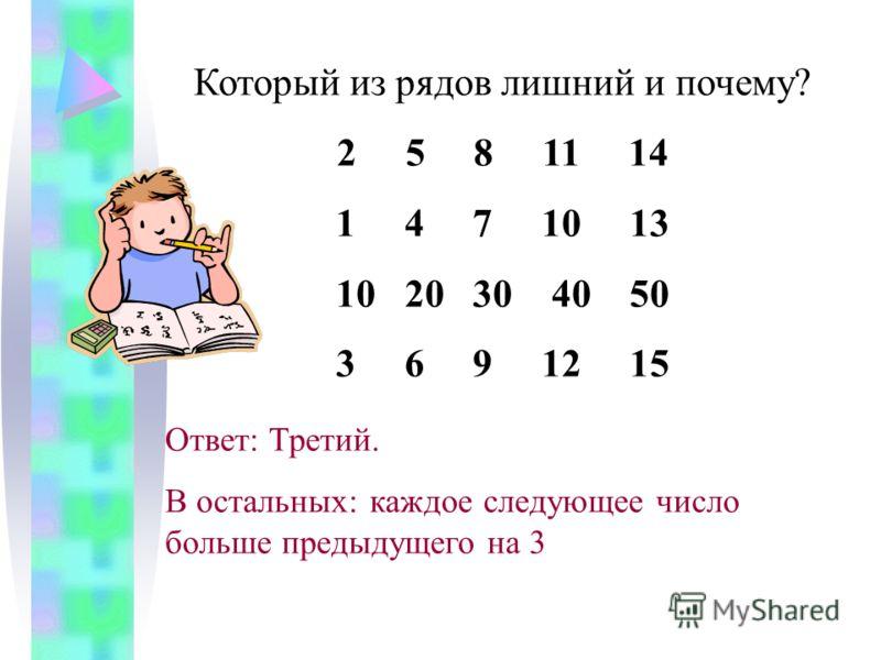 Который из рядов лишний и почему? 2 5 8 11 14 1 4 7 10 13 10 20 30 40 50 3 6 9 12 15 Ответ: Третий. В остальных: каждое следующее число больше предыдущего на 3