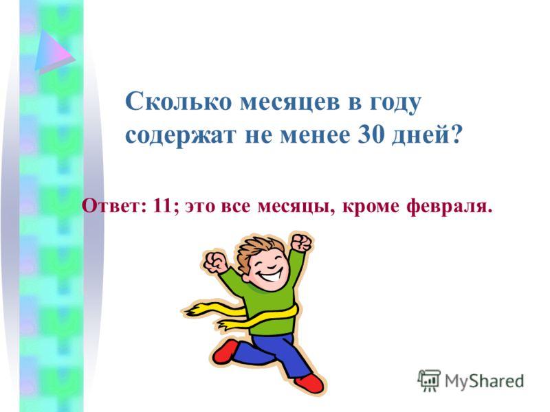 Сколько месяцев в году содержат не менее 30 дней? Ответ: 11; это все месяцы, кроме февраля.