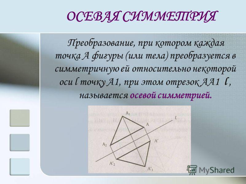 ОСЕВАЯ СИММЕТРИЯ Преобразование, при котором каждая точка А фигуры (или тела) преобразуется в симметричную ей относительно некоторой оси l точку А1, п