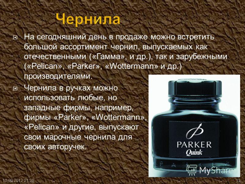 На сегодняшний день в продаже можно встретить большой ассортимент чернил, выпускаемых как отечественными («Гамма», и др.), так и зарубежными («Pelican», «Parker», «Wottermann» и др.) производителями. Чернила в ручках можно использовать любые, но запа