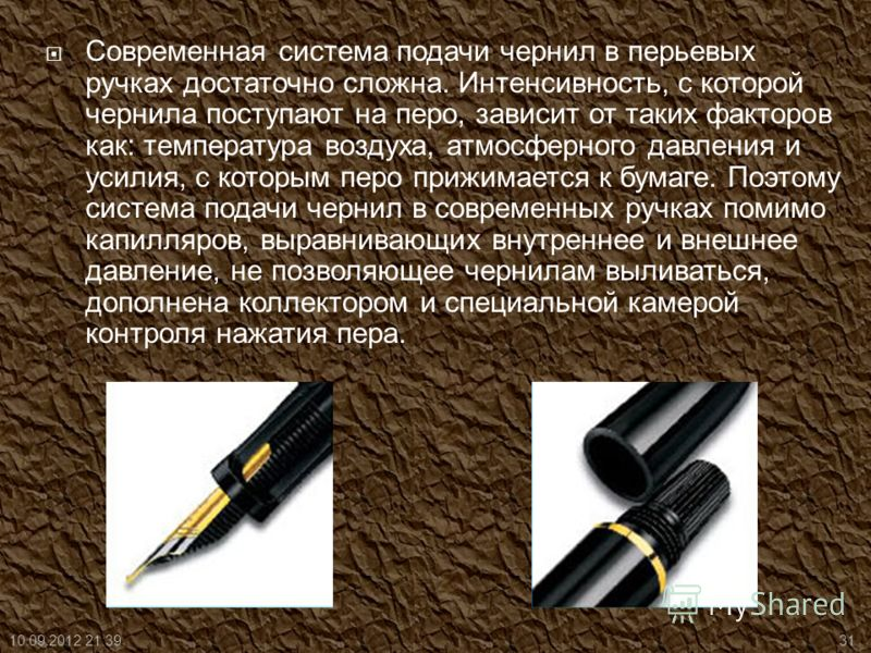 Современная система подачи чернил в перьевых ручках достаточно сложна. Интенсивность, с которой чернила поступают на перо, зависит от таких факторов как: температура воздуха, атмосферного давления и усилия, с которым перо прижимается к бумаге. Поэтом