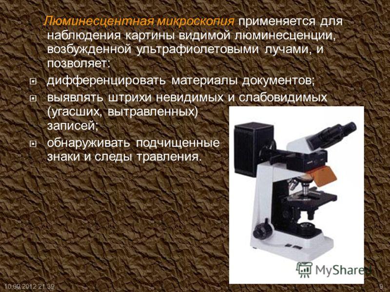 Люминесцентная микроскопия применяется для наблюдения картины видимой люминесценции, возбужденной ультрафиолетовыми лучами, и позволяет: дифференцировать материалы документов; выявлять штрихи невидимых и слабовидимых (угасших, вытравленных) записей;