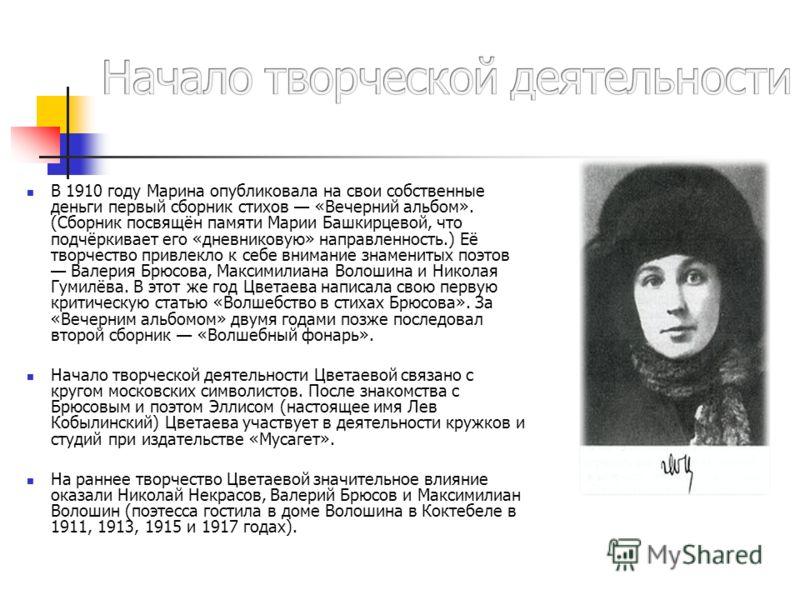 В 1910 году Марина опубликовала на свои собственные деньги первый сборник стихов «Вечерний альбом». (Сборник посвящён памяти Марии Башкирцевой, что подчёркивает его «дневниковую» направленность.) Её творчество привлекло к себе внимание знаменитых поэ