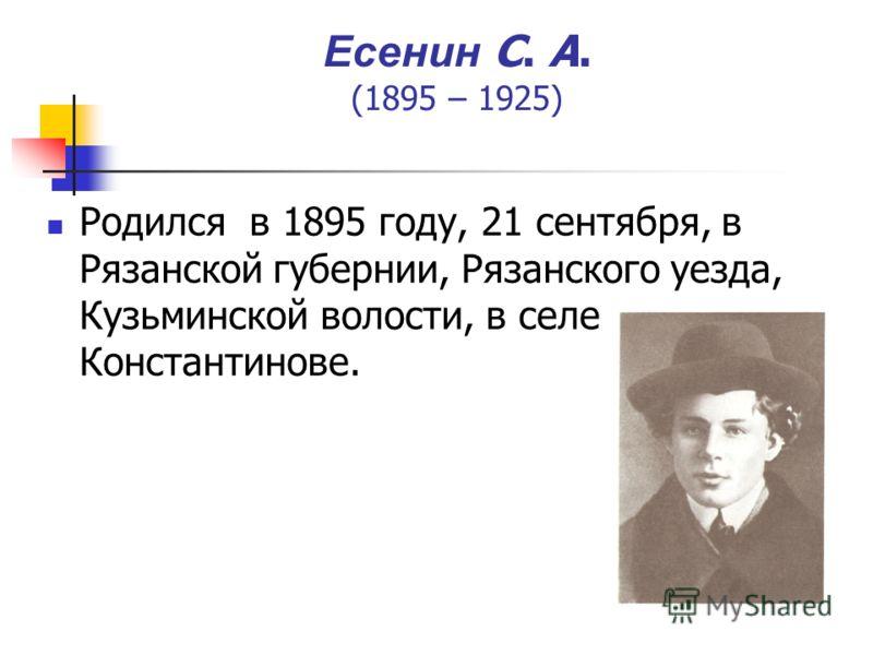 Есенин С. А. (1895 – 1925) Родился в 1895 году, 21 сентября, в Рязанской губернии, Рязанского уезда, Кузьминской волости, в селе Константинове.