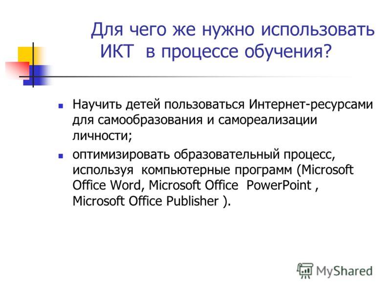 Для чего же нужно использовать ИКТ в процессе обучения? Научить детей пользоваться Интернет-ресурсами для самообразования и самореализации личности; оптимизировать образовательный процесс, используя компьютерные программ (Microsoft Office Word, Micro