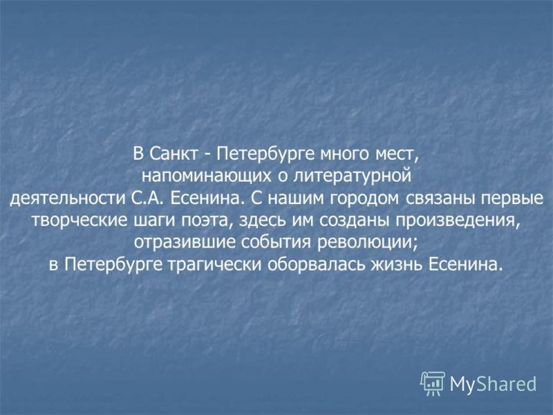 В Санкт - Петербурге много мест, напоминающих о литературной деятельности С.А. Есенина. С нашим городом связаны первые творческие шаги поэта, здесь им созданы произведения, отразившие события революции; в Петербурге трагически оборвалась жизнь Есенин