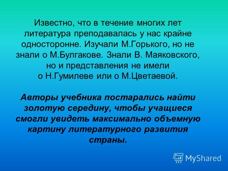 Известно, что в течение многих лет литература преподавалась у нас крайне односторонне. Изучали М.Горького, но не знали о М.Булгакове. Знали В. Маяковского, но и представления не имели о Н.Гумилеве или о М.Цветаевой. Авторы учебника постарались найти