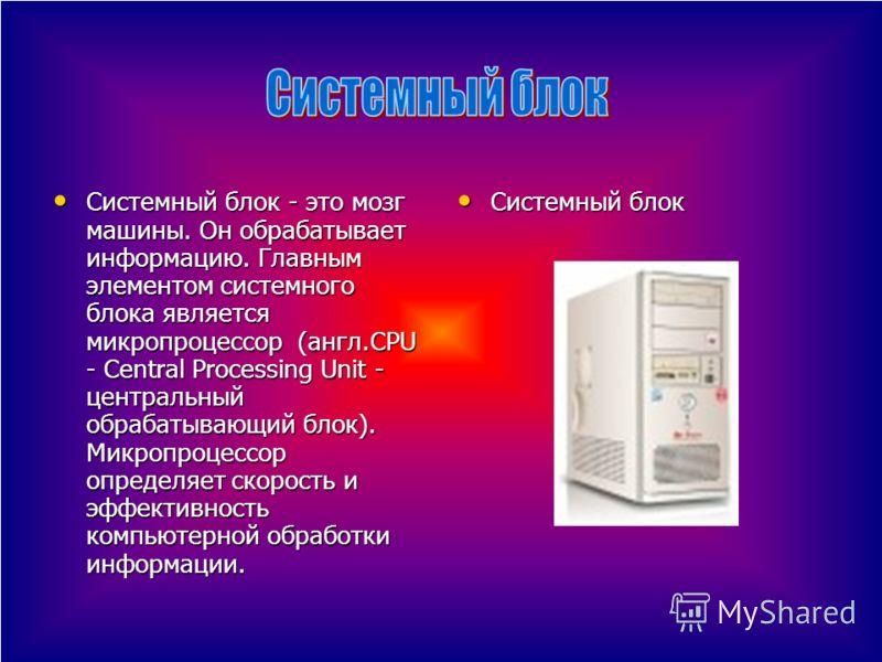 Системный блок - это мозг машины. Он обрабатывает информацию. Главным элементом системного блока является микропроцессор (англ.CPU - Central Processing Unit - центральный обрабатывающий блок). Микропроцессор определяет скорость и эффективность компью