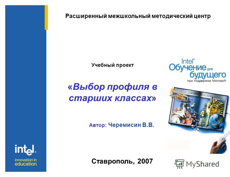 Расширенный межшкольный методический центр Учебный проект «Выбор профиля в старших классах» Автор: Черемисин В.В. Ставрополь, 2007