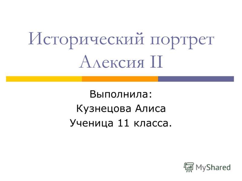 Исторический портрет Алексия II Выполнила: Кузнецова Алиса Ученица 11 класса.