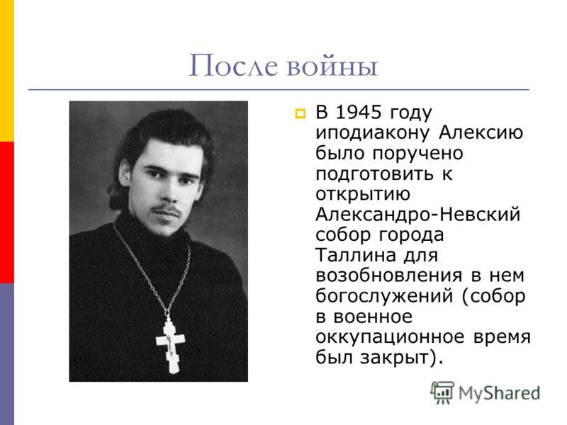 После войны В 1945 году иподиакону Алексию было поручено подготовить к открытию Александро-Невский собор города Таллина для возобновления в нем богослужений (собор в военное оккупационное время был закрыт).