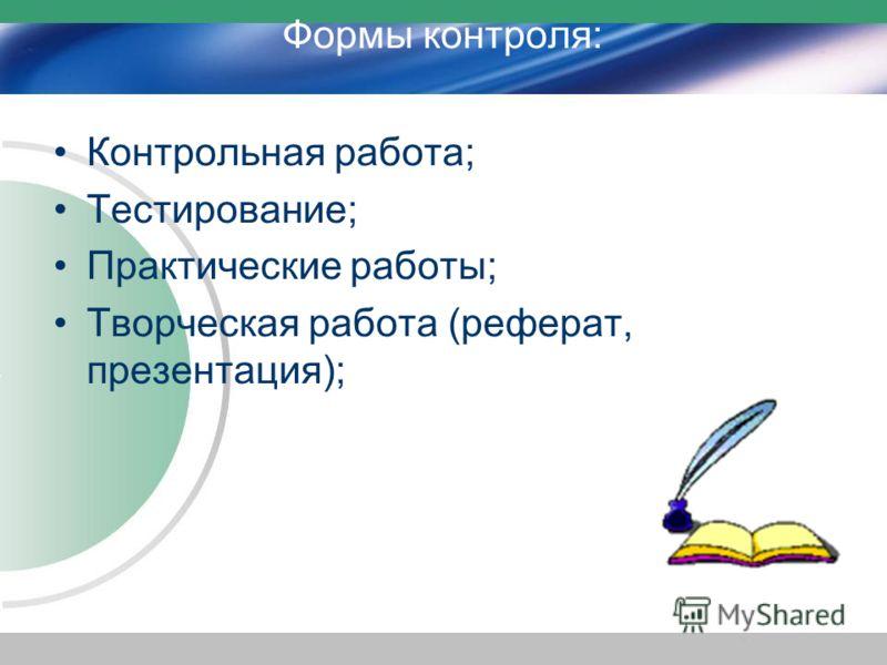 Формы контроля: Контрольная работа; Тестирование; Практические работы; Творческая работа (реферат, презентация);