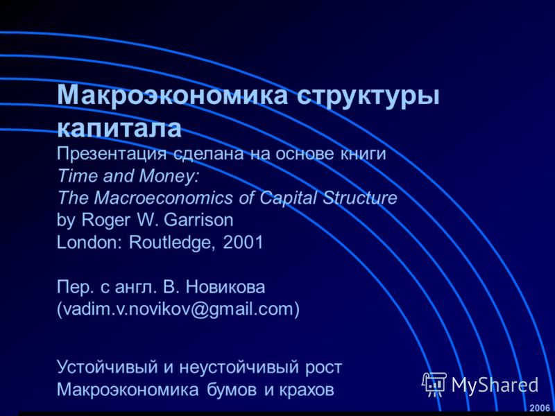 Макроэкономика структуры капитала Устойчивый и неустойчивый рост Макроэкономика бумов и крахов 2006 Презентация сделана на основе книги Time and Money: The Macroeconomics of Capital Structure by Roger W. Garrison London: Routledge, 2001 Пер. с англ.
