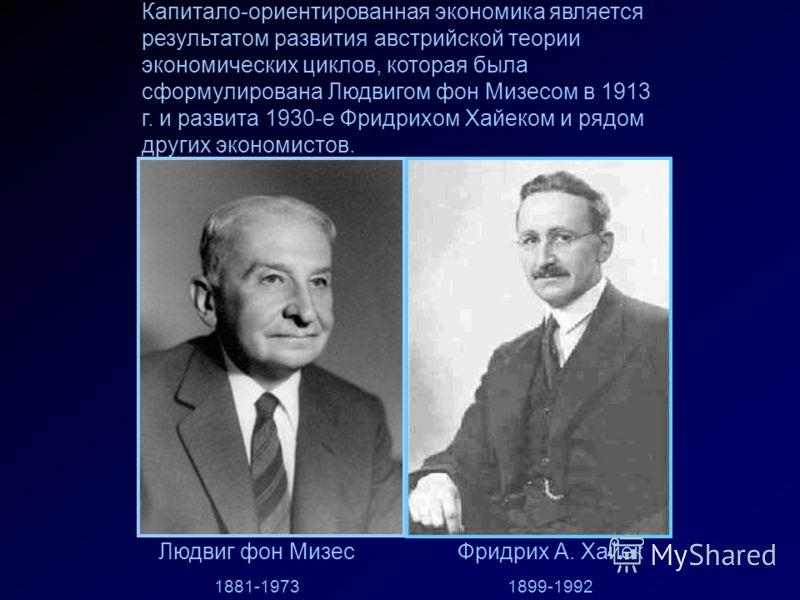 Капитало-ориентированная экономика является результатом развития австрийской теории экономических циклов, которая была сформулирована Людвигом фон Мизесом в 1913 г. и развита 1930-е Фридрихом Хайеком и рядом других экономистов. Людвиг фон Мизес 1881-