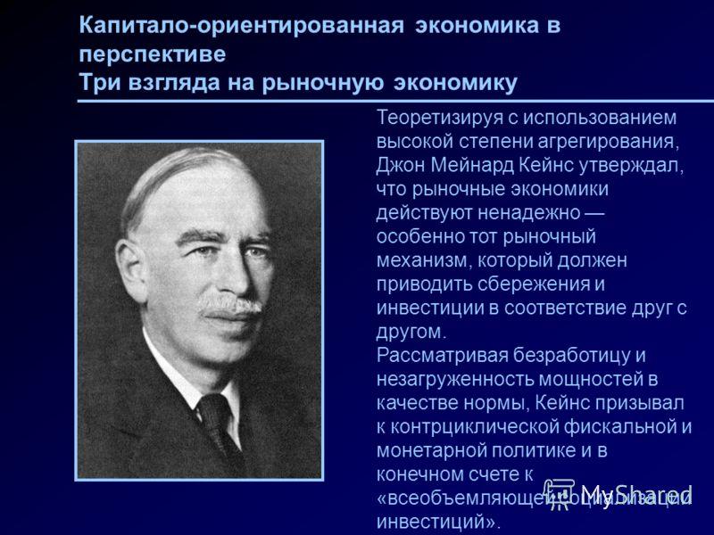 Капитало-ориентированная экономика в перспективе Три взгляда на рыночную экономику Теоретизируя с использованием высокой степени агрегирования, Джон Мейнард Кейнс утверждал, что рыночные экономики действуют ненадежно особенно тот рыночный механизм, к