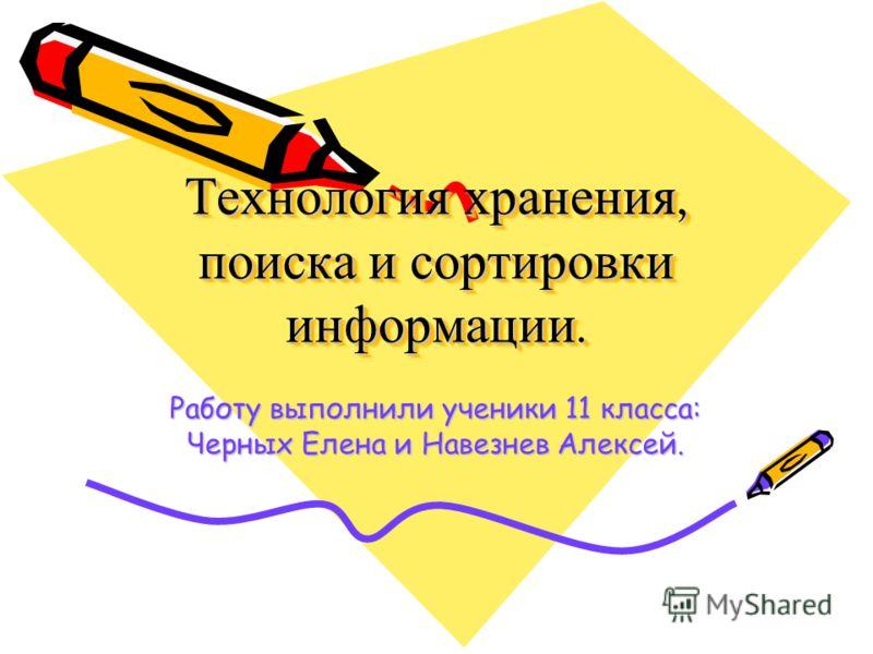 Технология хранения, поиска и сортировки информации. Работу выполнили ученики 11 класса: Черных Елена и Навезнев Алексей.