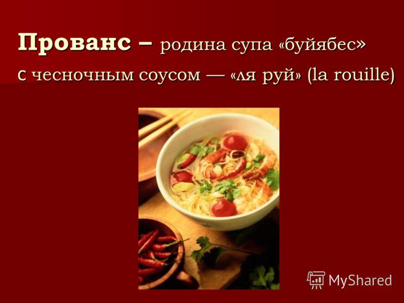 Прованс – родина супа «буйябес » с чесночным соусом «ля руй» (la rouille)