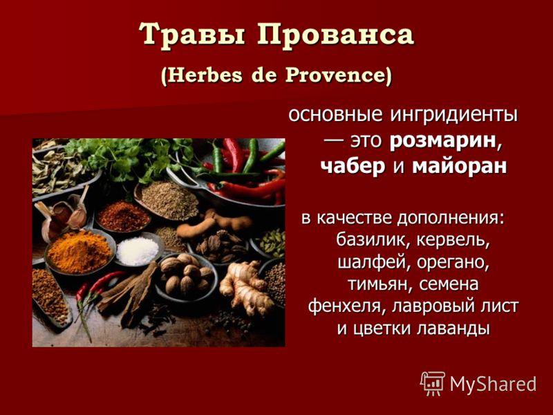 Травы Прованса (Herbes de Provence) основные ингридиенты это розмарин, чабер и майоран в качестве дополнения: базилик, кервель, шалфей, орегано, тимьян, семена фенхеля, лавровый лист и цветки лаванды