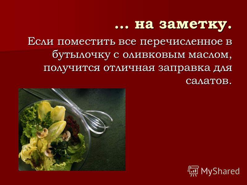 … на заметку. Если поместить все перечисленное в бутылочку с оливковым маслом, получится отличная заправка для салатов.