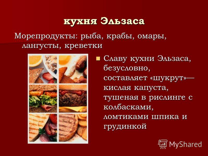 кухня Эльзаса Славу кухни Эльзаса, безусловно, составляет «шукрут» кислая капуста, тушеная в рислинге с колбасками, ломтиками шпика и грудинкой Славу кухни Эльзаса, безусловно, составляет «шукрут» кислая капуста, тушеная в рислинге с колбасками, ломт