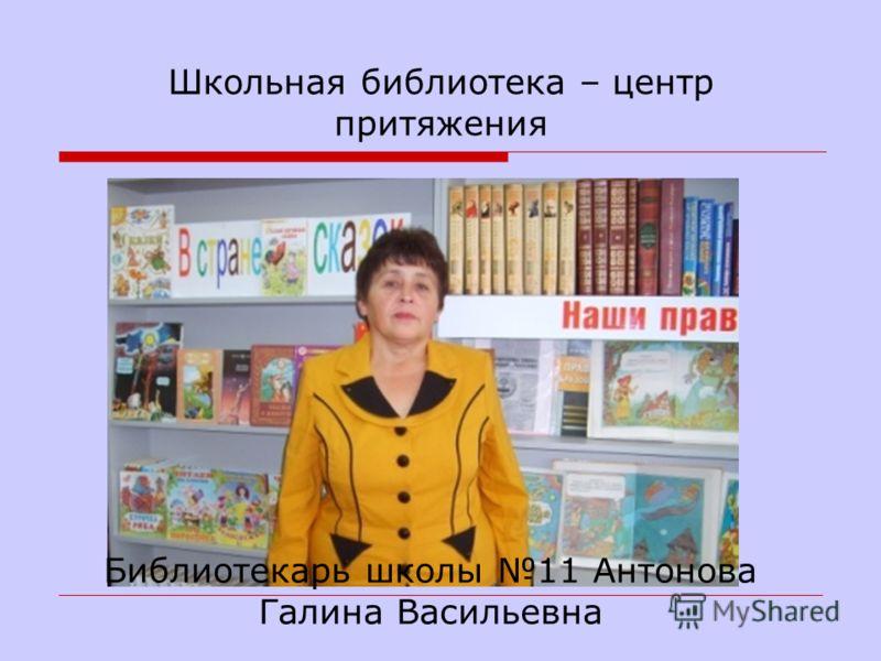 Школьная библиотека – центр притяжения Библиотекарь школы 11 Антонова Галина Васильевна