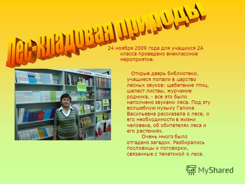 24 ноября 2009 года для учащихся 2А класса проведено внеклассное мероприятие. Открыв дверь библиотеки, учащиеся попали в царство лесных звуков: щебетание птиц, шелест листвы, журчание родника, - все это было наполнено звуками леса. Под эту волшебную