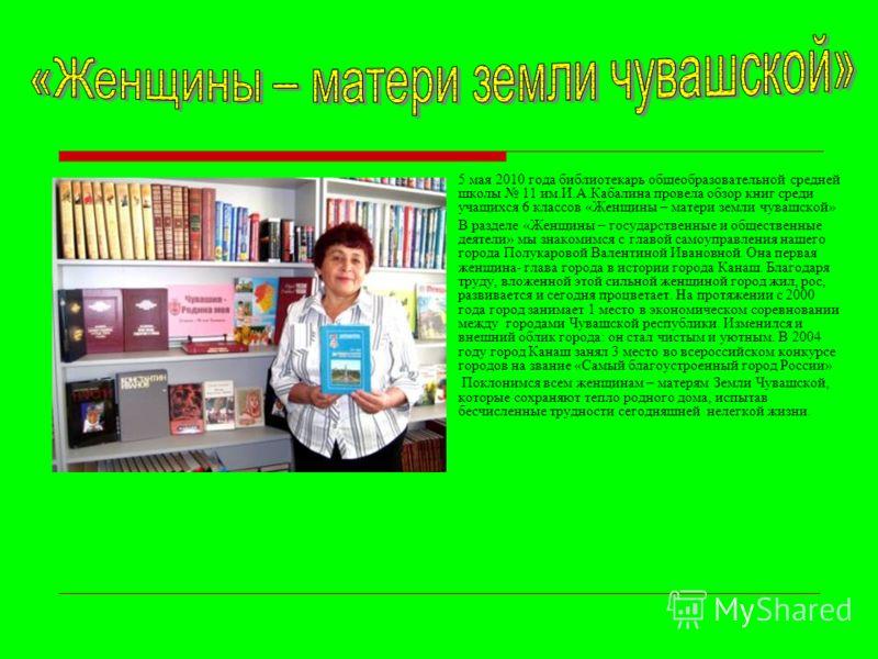 5 мая 2010 года библиотекарь общеобразовательной средней школы 11 им.И.А.Кабалина провела обзор книг среди учащихся 6 классов «Женщины – матери земли чувашской» В разделе «Женщины – государственные и общественные деятели» мы знакомимся с главой самоу