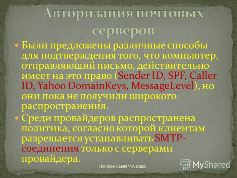 Пологов Павел 11А класс Были предложены различные способы для подтверждения того, что компьютер, отправляющий письмо, действительно имеет на это право (Sender ID, SPF, Caller ID, Yahoo DomainKeys, MessageLevel), но они пока не получили широкого распр